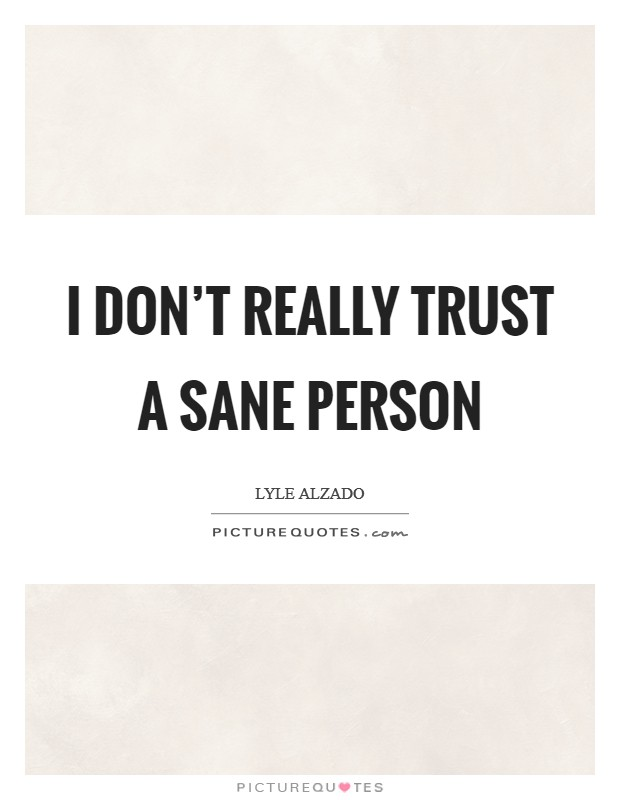 I don't really trust a sane person Picture Quote #1