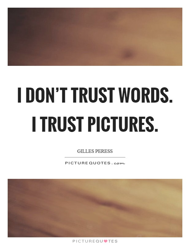 I don't trust words. I trust pictures Picture Quote #1