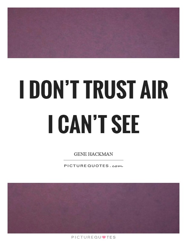 I don't trust air I can't see Picture Quote #1