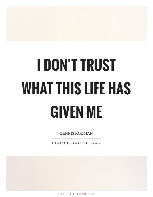 I don't trust what this life has given me Picture Quote #1