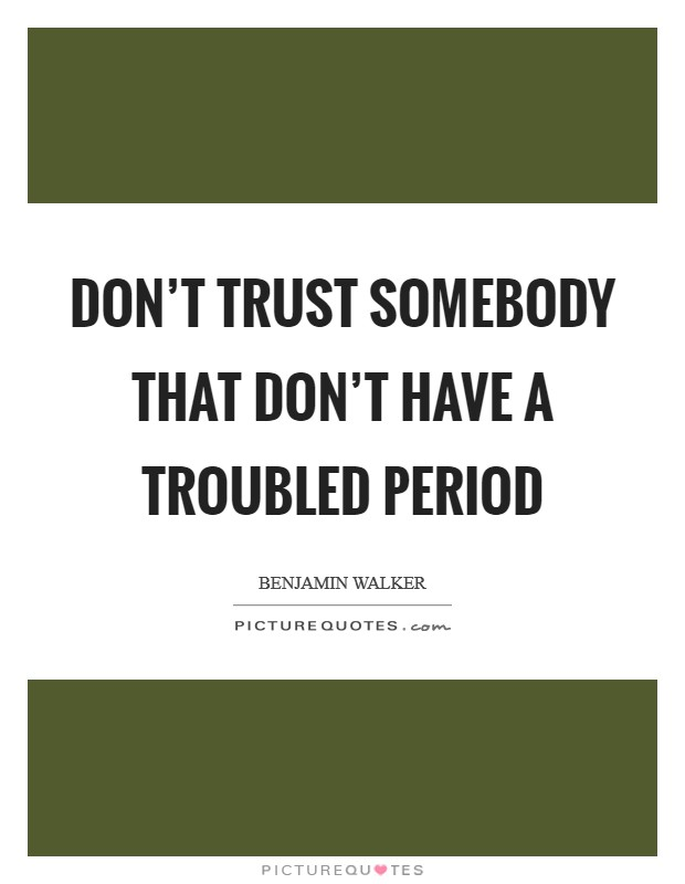 Don't trust somebody that don't have a troubled period Picture Quote #1