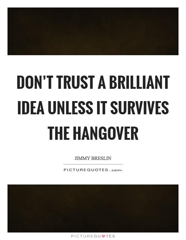 Don't trust a brilliant idea unless it survives the hangover Picture Quote #1