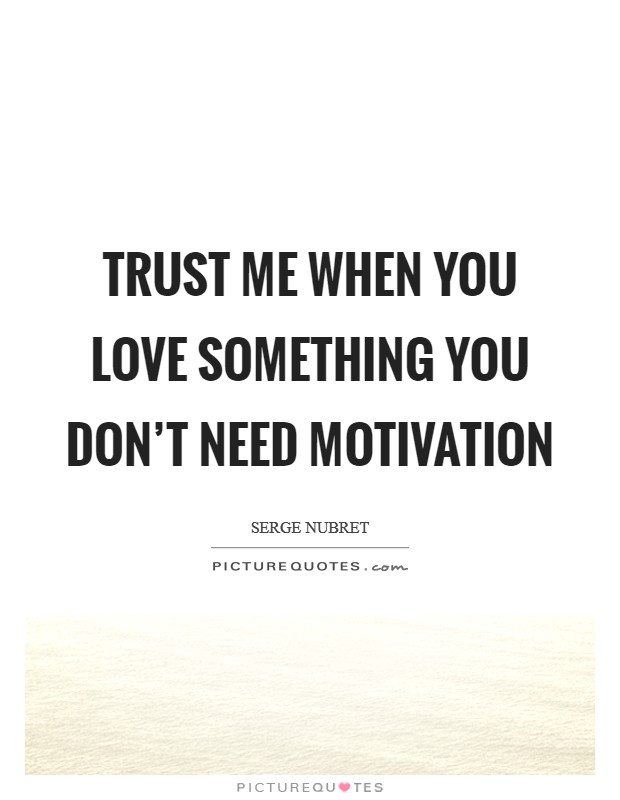 Trust me when you love something you don't need motivation Picture Quote #1