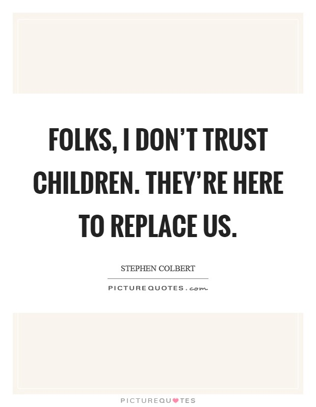 Folks, I don't trust children. They're here to replace us Picture Quote #1
