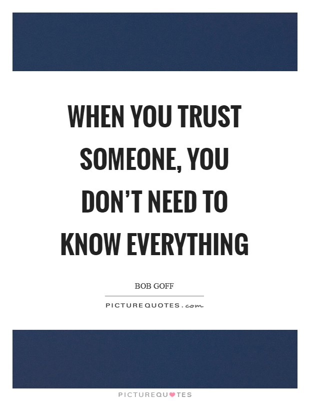 When you trust someone, you don't need to know everything Picture Quote #1