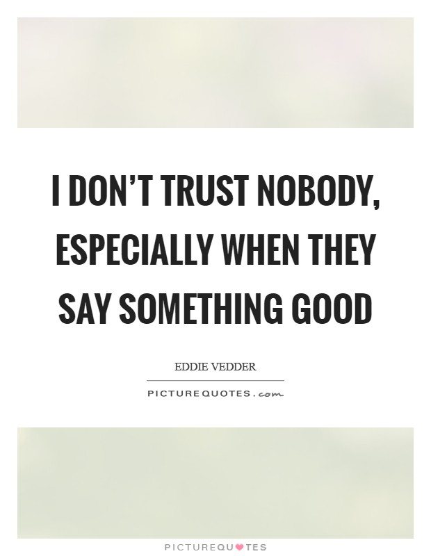 I don't trust nobody, especially when they say something good Picture Quote #1