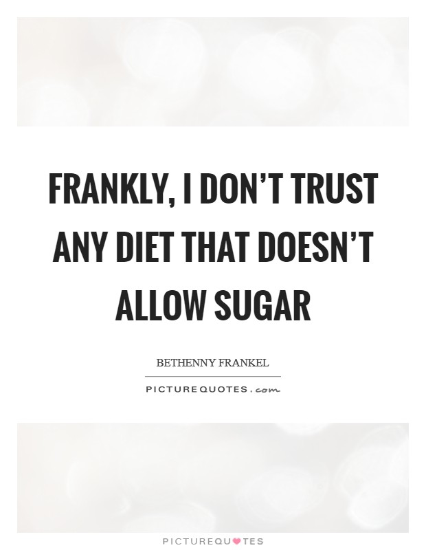 Frankly, I don't trust any diet that doesn't allow sugar Picture Quote #1