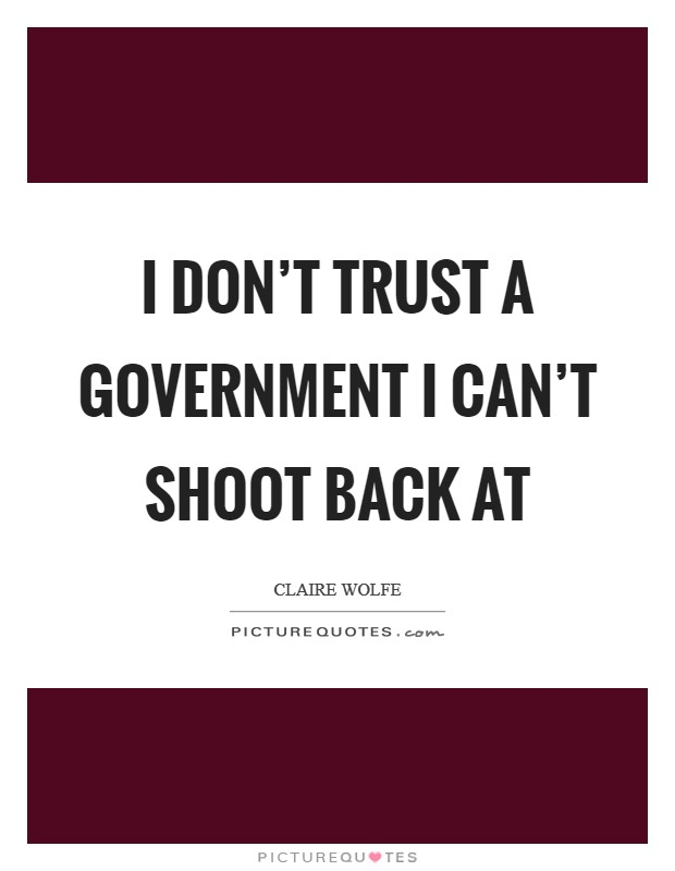 I don't trust a government I can't shoot back at Picture Quote #1
