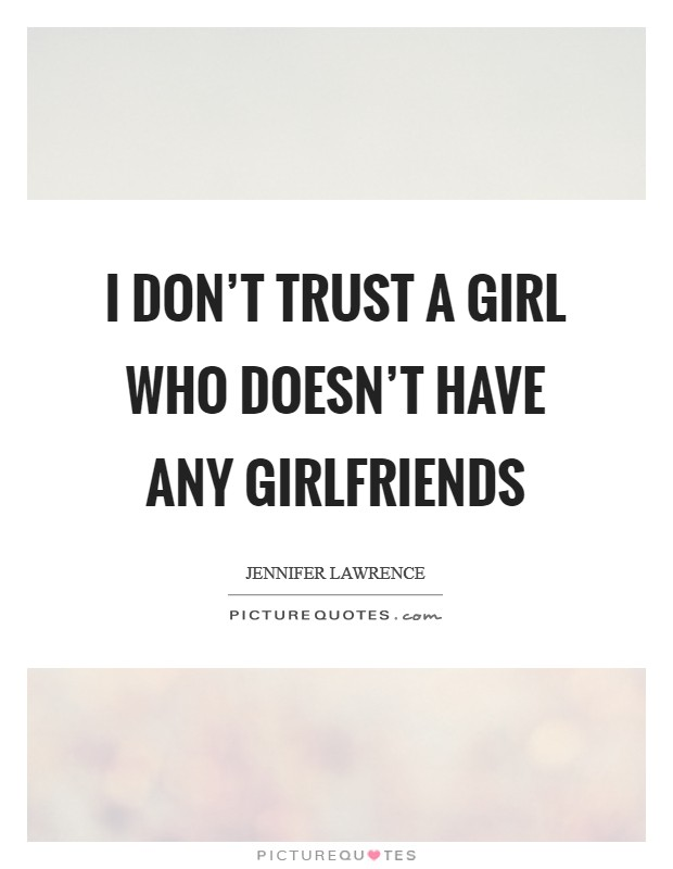 I don't trust a girl who doesn't have any girlfriends Picture Quote #1