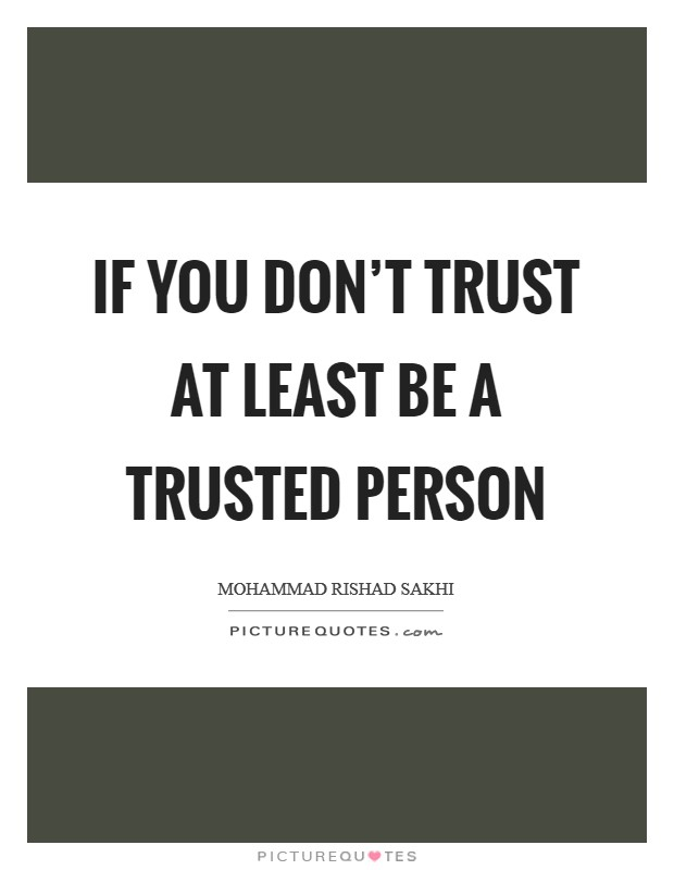 If you don't trust at least be a trusted person Picture Quote #1
