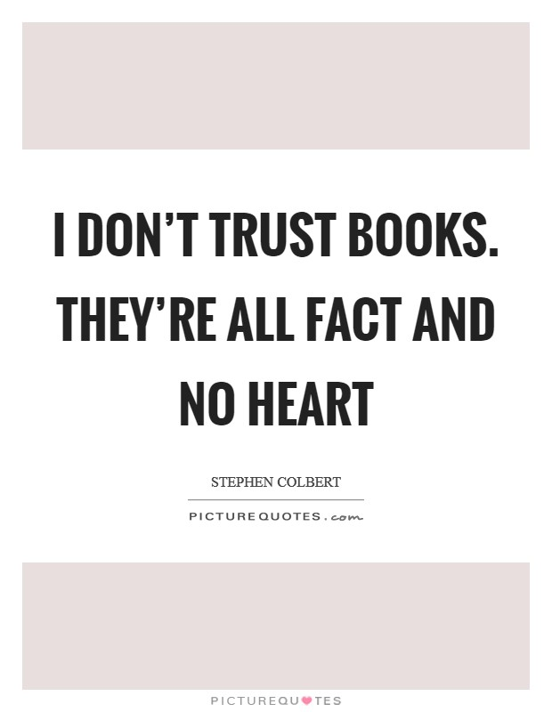 I don't trust books. They're all fact and no heart Picture Quote #1