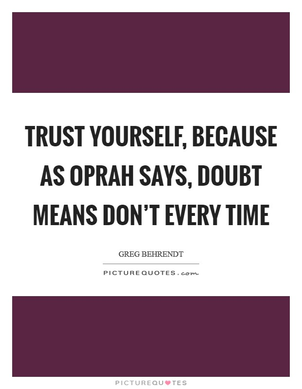 Trust yourself, because as Oprah says, doubt means don't every time Picture Quote #1