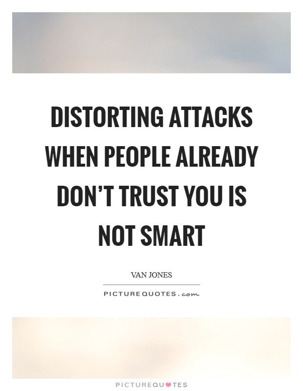 Distorting attacks when people already don't trust you is not smart Picture Quote #1