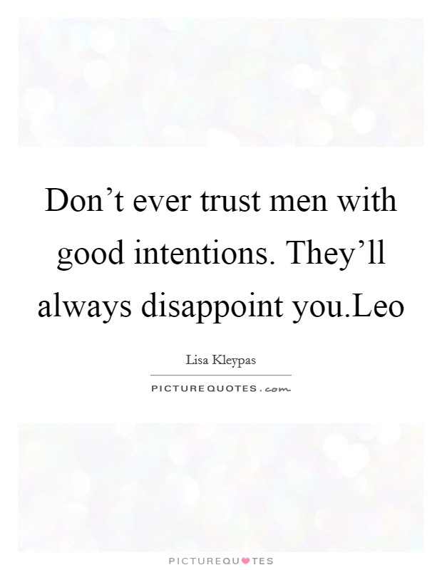 Don't ever trust men with good intentions. They'll always disappoint you.Leo Picture Quote #1