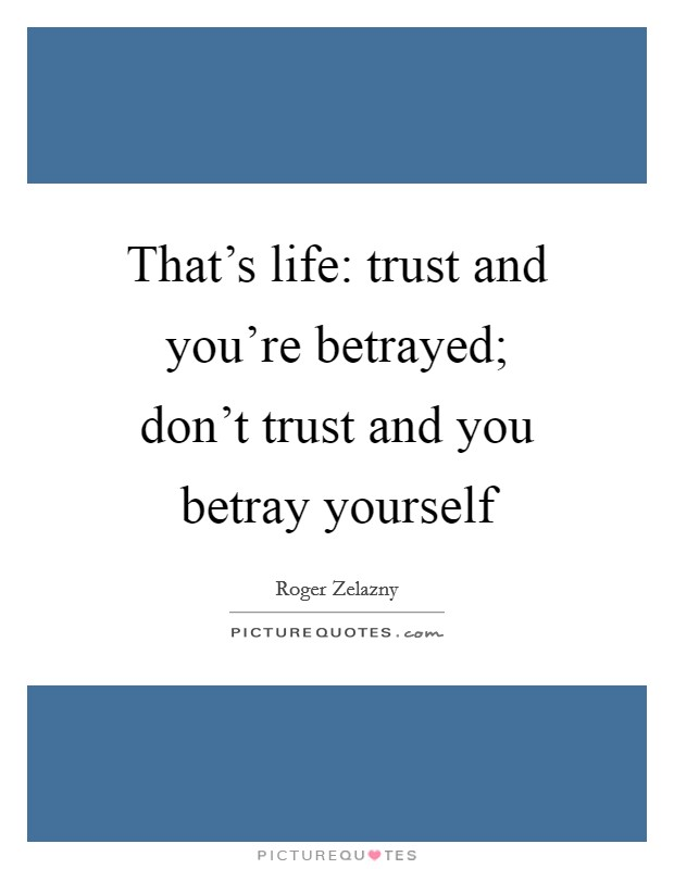 That's life: trust and you're betrayed; don't trust and you betray yourself Picture Quote #1