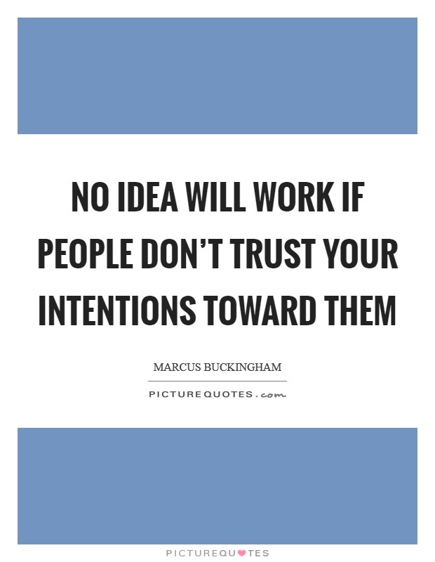 No idea will work if people don't trust your intentions toward them Picture Quote #1