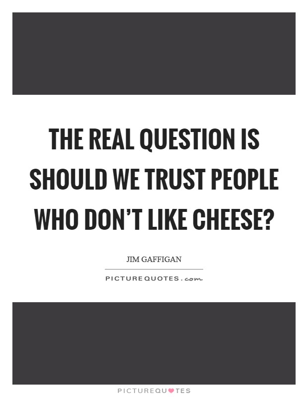The real question is should we trust people who don't like cheese? Picture Quote #1