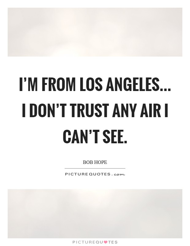 I'm from Los Angeles... I don't trust any air I can't see Picture Quote #1