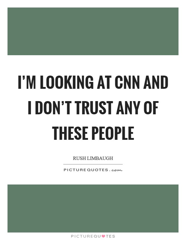 I'm looking at CNN and I don't trust any of these people Picture Quote #1