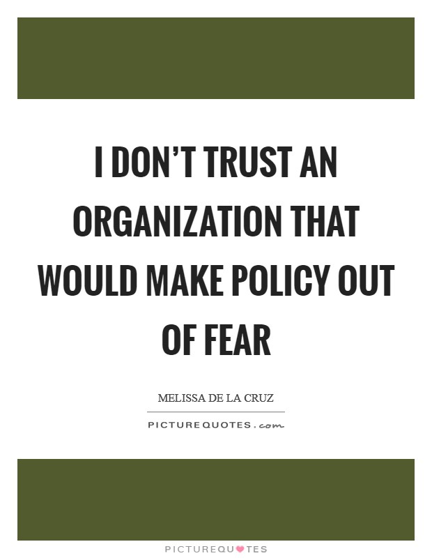 I don't trust an organization that would make policy out of fear Picture Quote #1