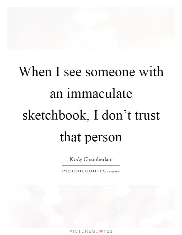 When I see someone with an immaculate sketchbook, I don't trust that person Picture Quote #1