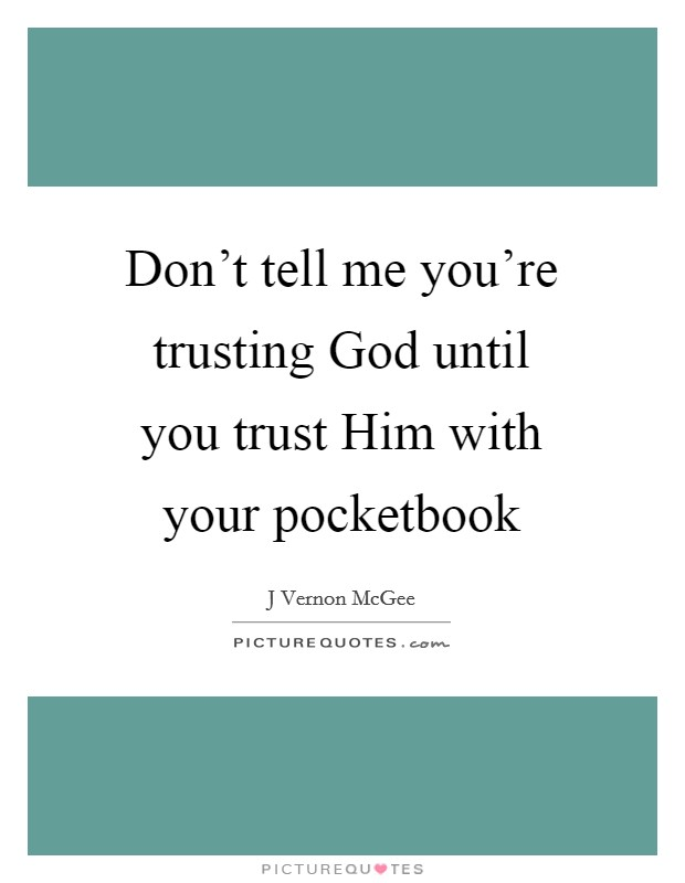 Don't tell me you're trusting God until you trust Him with your pocketbook Picture Quote #1