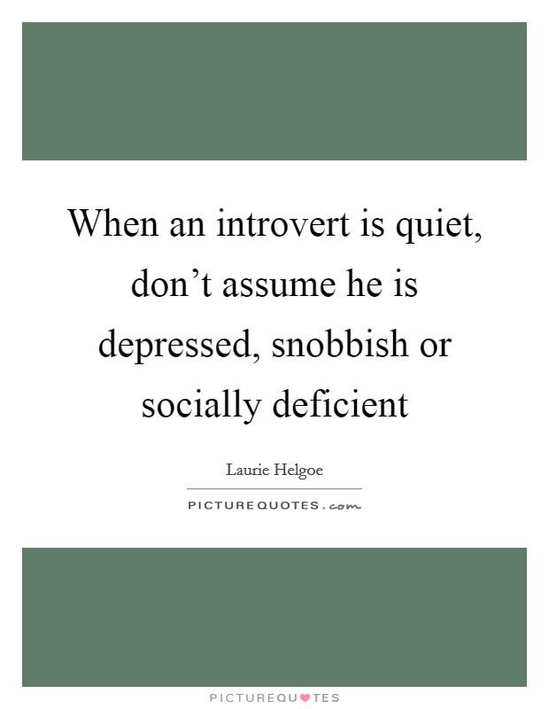 When an introvert is quiet, don't assume he is depressed, snobbish or socially deficient Picture Quote #1