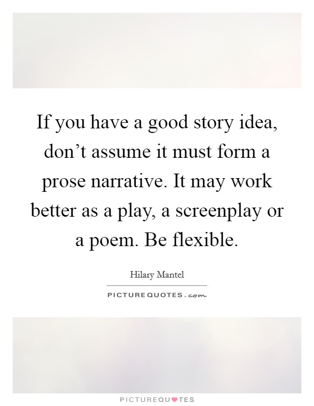 If you have a good story idea, don't assume it must form a prose narrative. It may work better as a play, a screenplay or a poem. Be flexible Picture Quote #1
