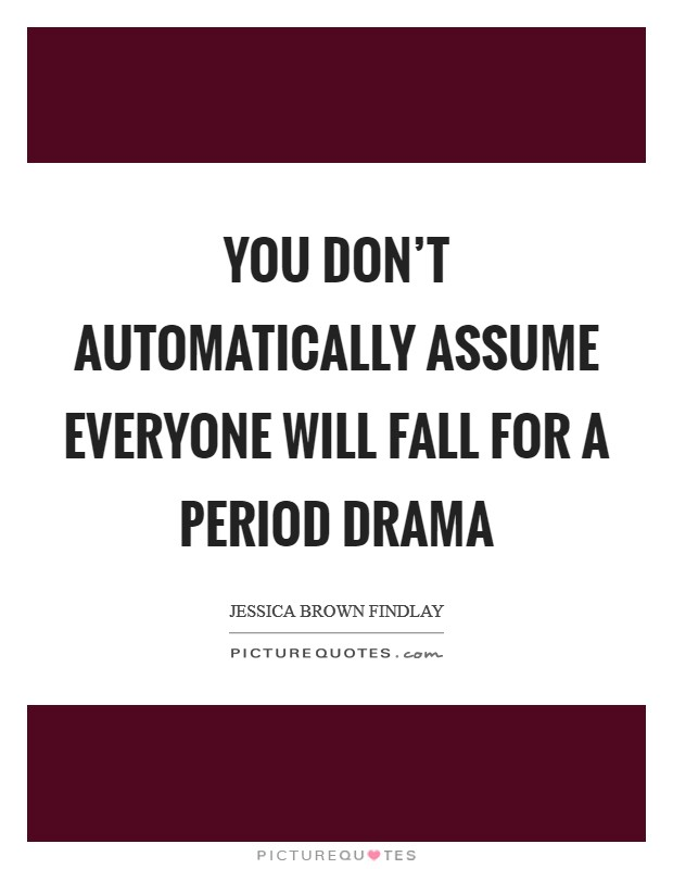 You don't automatically assume everyone will fall for a period drama Picture Quote #1