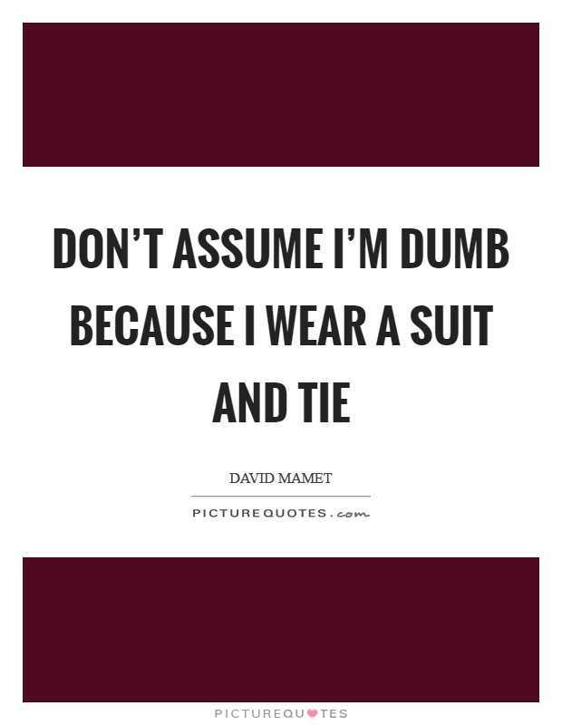 Don't assume I'm dumb because I wear a suit and tie Picture Quote #1