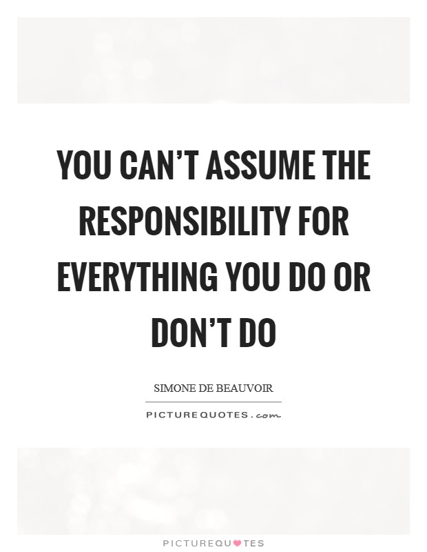 You can't assume the responsibility for everything you do or don't do Picture Quote #1