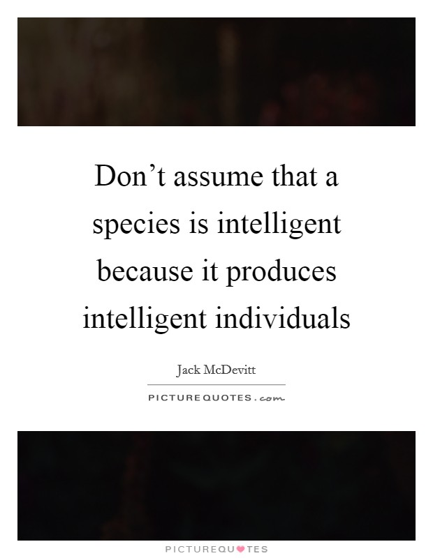 Don't assume that a species is intelligent because it produces intelligent individuals Picture Quote #1