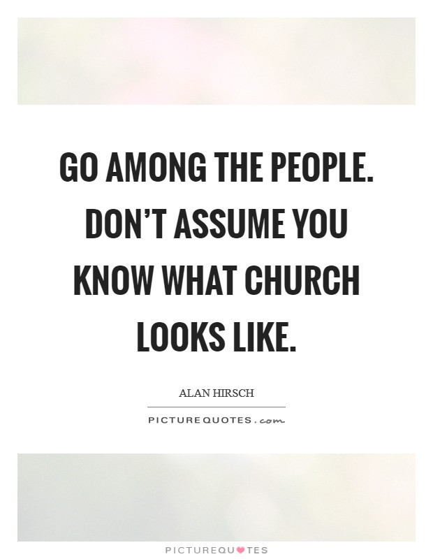 Go among the people. Don't assume you know what church looks like Picture Quote #1