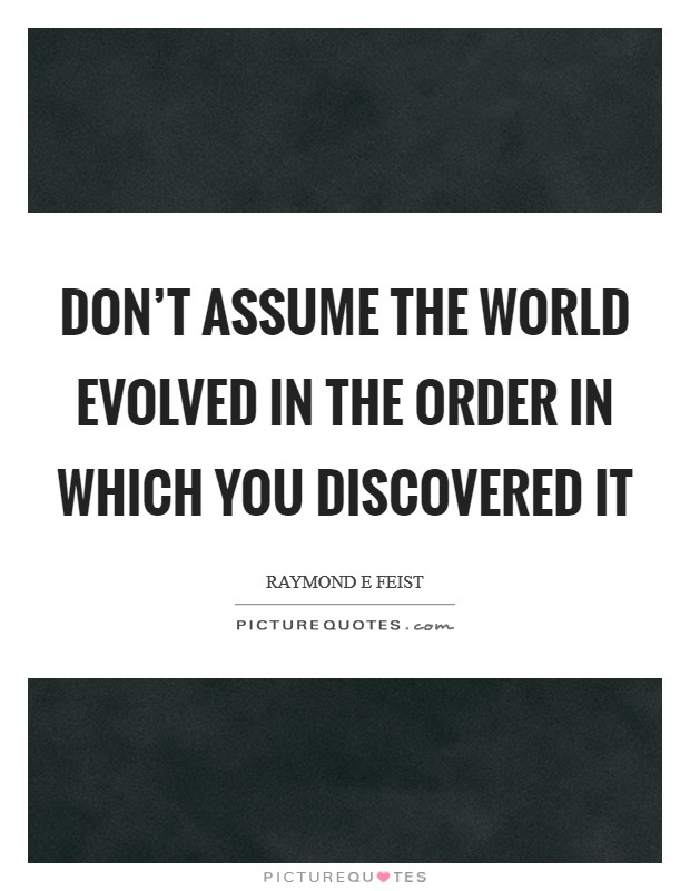 Don't assume the world evolved in the order in which you discovered it Picture Quote #1