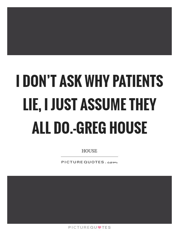 I don't ask why patients lie, I just assume they all do.-Greg House Picture Quote #1