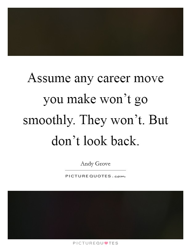 Assume any career move you make won't go smoothly. They won't. But don't look back Picture Quote #1