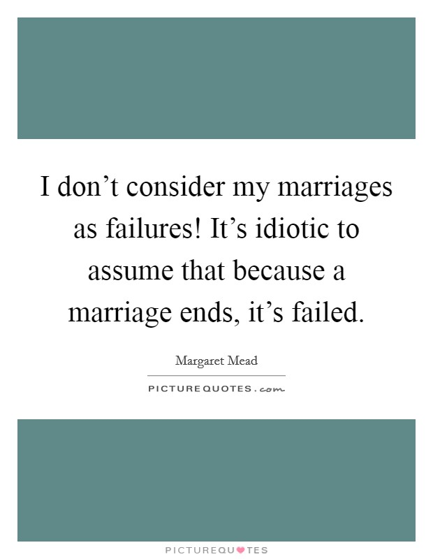 I don't consider my marriages as failures! It's idiotic to assume that because a marriage ends, it's failed Picture Quote #1