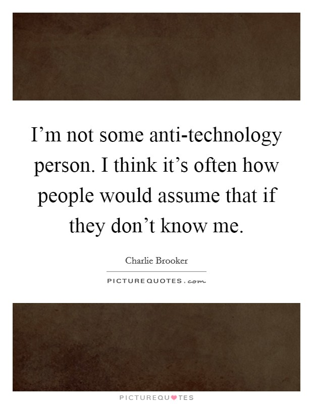 I'm not some anti-technology person. I think it's often how people would assume that if they don't know me Picture Quote #1
