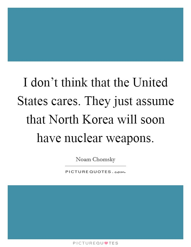 I don't think that the United States cares. They just assume that North Korea will soon have nuclear weapons Picture Quote #1
