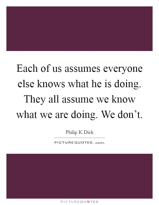 Each of us assumes everyone else knows what he is doing. They all assume we know what we are doing. We don't Picture Quote #1