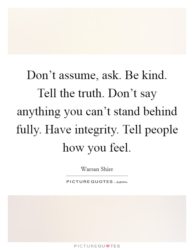 Don't assume, ask. Be kind. Tell the truth. Don't say anything you can't stand behind fully. Have integrity. Tell people how you feel Picture Quote #1