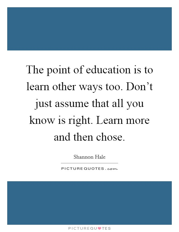 The point of education is to learn other ways too. Don't just assume that all you know is right. Learn more and then chose Picture Quote #1