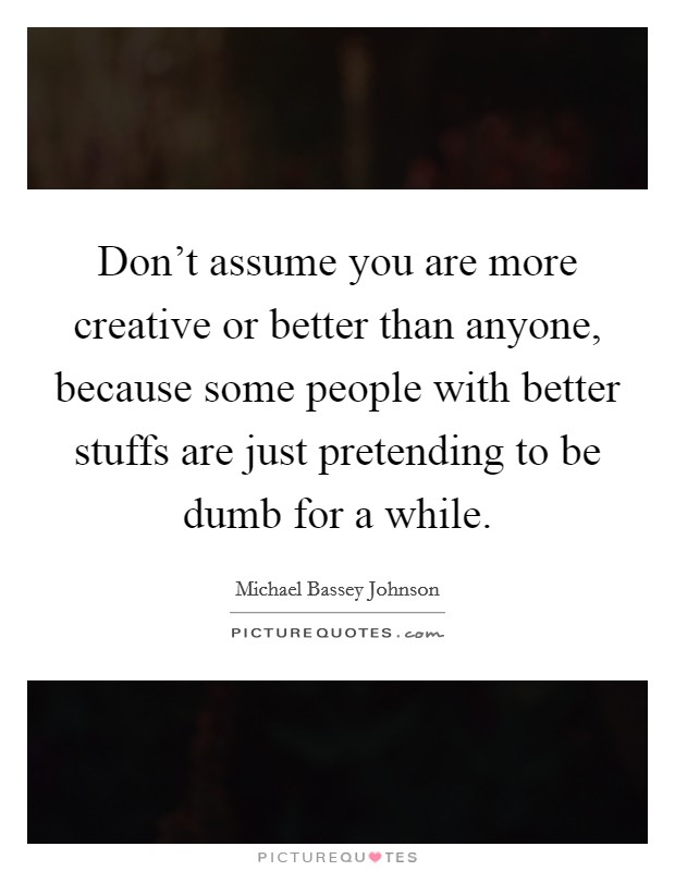 Don't assume you are more creative or better than anyone, because some people with better stuffs are just pretending to be dumb for a while Picture Quote #1