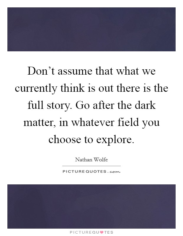 Don't assume that what we currently think is out there is the full story. Go after the dark matter, in whatever field you choose to explore Picture Quote #1