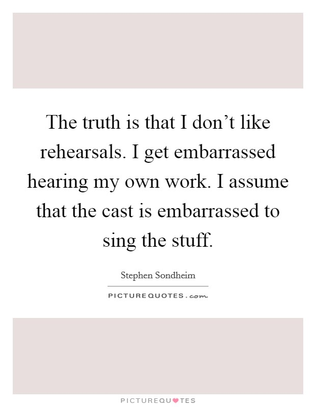 The truth is that I don't like rehearsals. I get embarrassed hearing my own work. I assume that the cast is embarrassed to sing the stuff Picture Quote #1