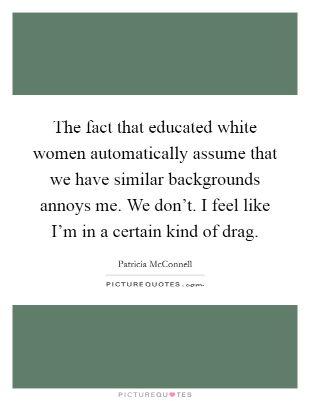 The fact that educated white women automatically assume that we have similar backgrounds annoys me. We don't. I feel like I'm in a certain kind of drag Picture Quote #1