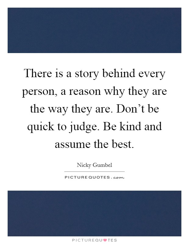 There is a story behind every person, a reason why they are the way they are. Don't be quick to judge. Be kind and assume the best Picture Quote #1