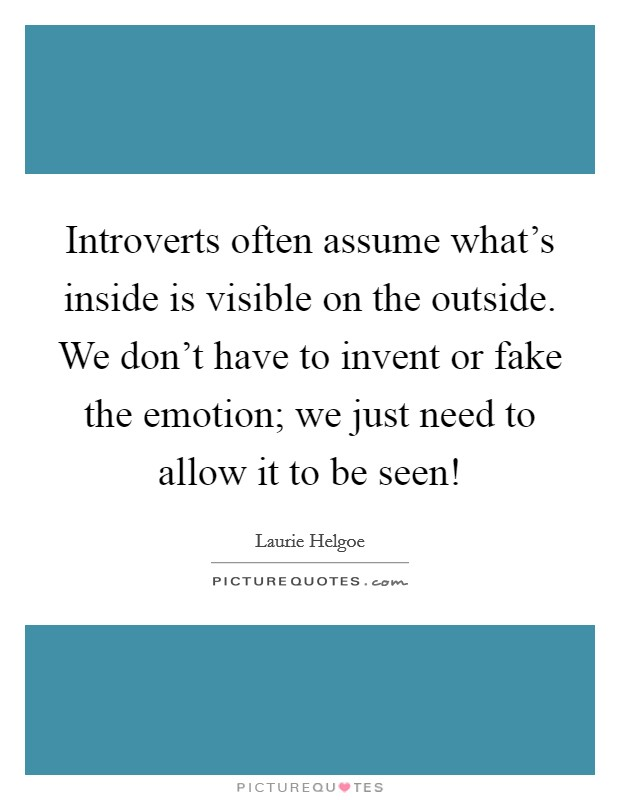 Introverts often assume what's inside is visible on the outside. We don't have to invent or fake the emotion; we just need to allow it to be seen! Picture Quote #1