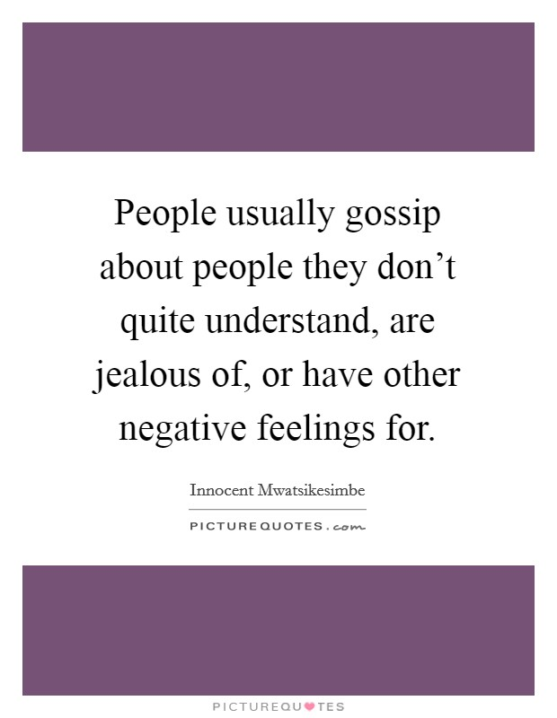 People usually gossip about people they don't quite understand, are jealous of, or have other negative feelings for. Picture Quote #1