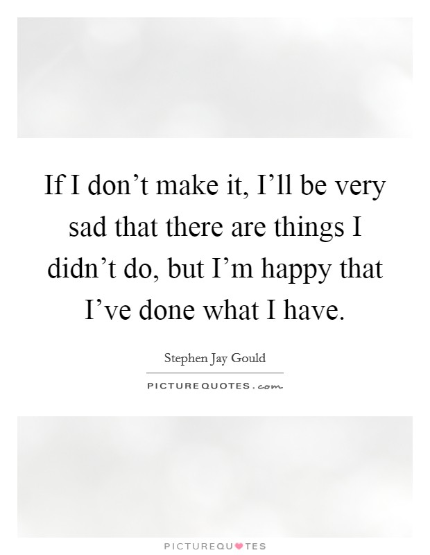 If I don't make it, I'll be very sad that there are things I didn't do, but I'm happy that I've done what I have Picture Quote #1